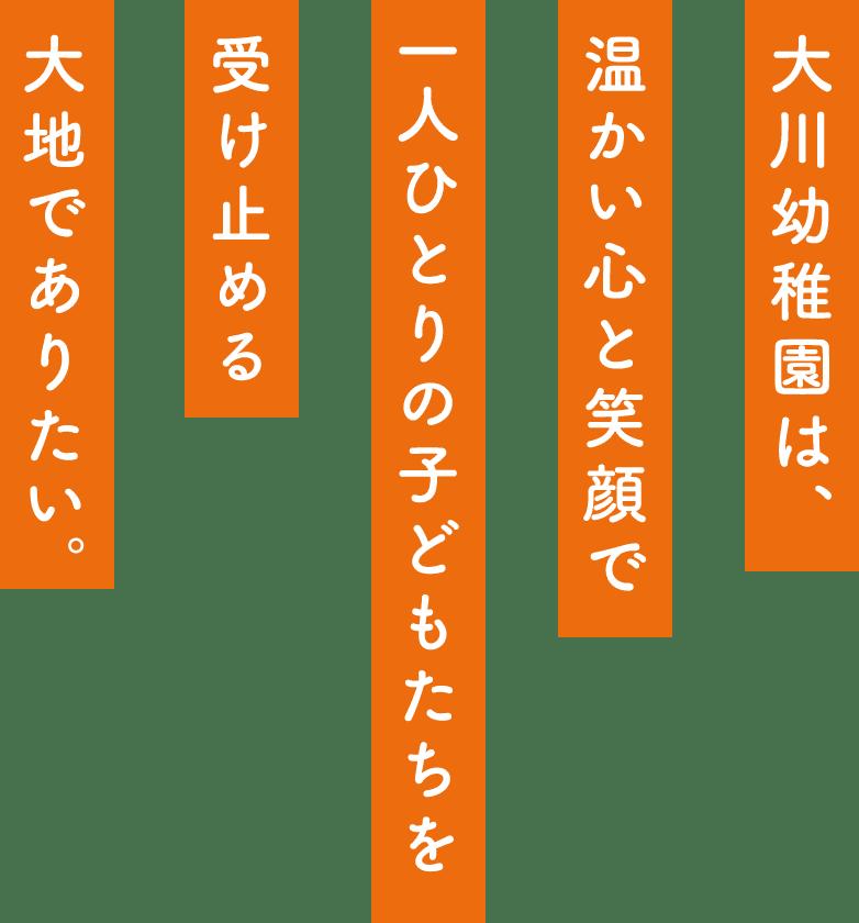 大川幼稚園は、温かい心と笑顔で一人ひとりの子どもたちを受け止める大地でありたい。