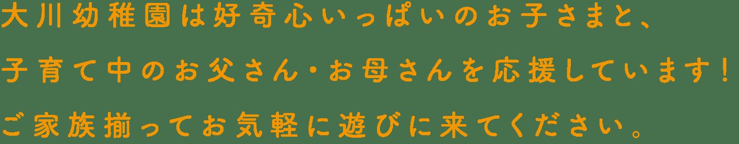 大川幼稚園は好奇心いっぱいのお子さまと、子育て中のお父さん・お母さんを応援しています!ご家族揃ってお気軽に遊びに来てください。